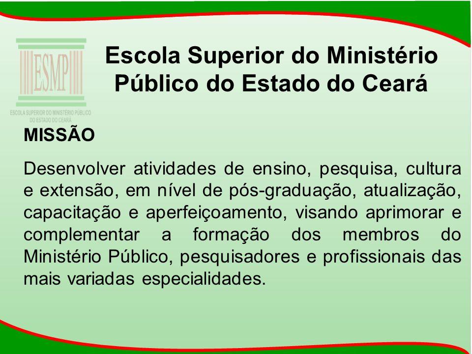 Escola Superior do Ministério Público do Estado do Ceará MISSÃO Desenvolver atividades de ensino, pesquisa, cultura e extensão, em nível de pós-gradua