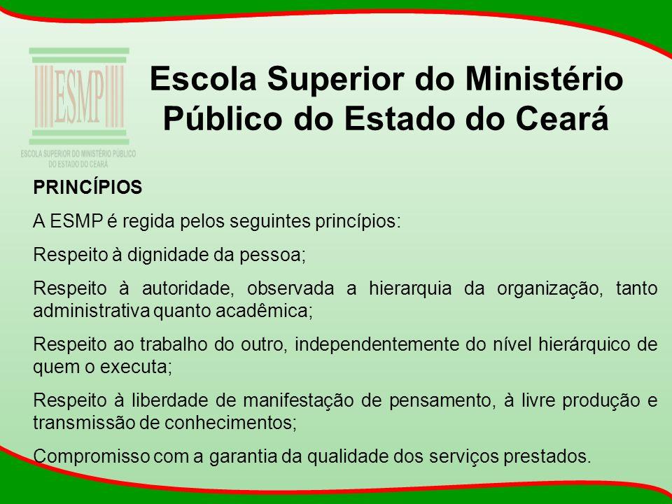 Escola Superior do Ministério Público do Estado do Ceará PRINCÍPIOS A ESMP é regida pelos seguintes princípios: Respeito à dignidade da pessoa; Respei