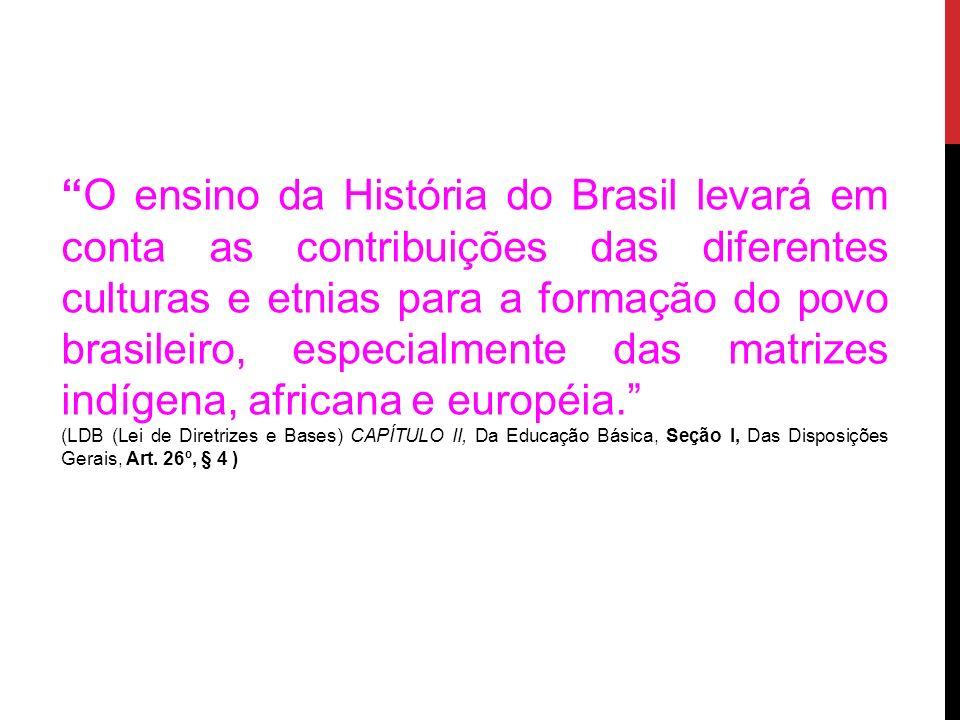 O ensino da História do Brasil levará em conta as contribuições das diferentes culturas e etnias para a formação do povo brasileiro, especialmente das