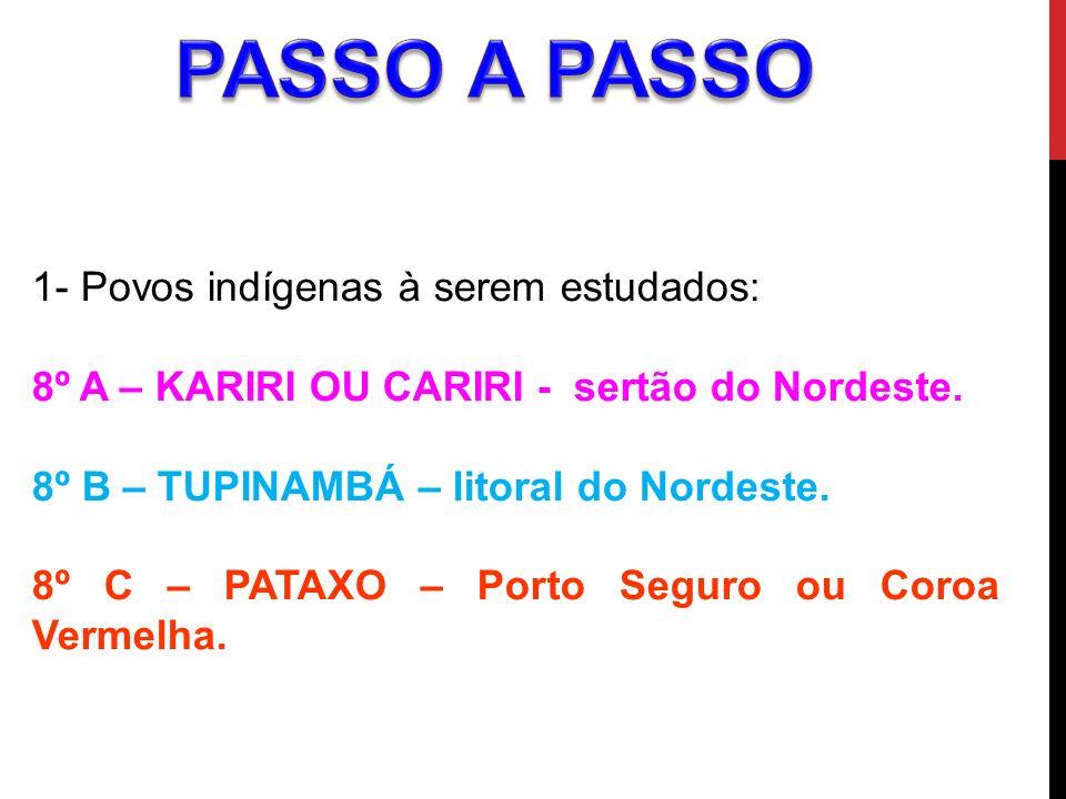 1- Povos indígenas à serem estudados: 8º A – KARIRI OU CARIRI - sertão do Nordeste. 8º B – TUPINAMBÁ – litoral do Nordeste. 8º C – PATAXO – Porto Segu