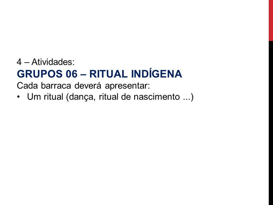 4 – Atividades: GRUPOS 06 – RITUAL INDÍGENA Cada barraca deverá apresentar: Um ritual (dança, ritual de nascimento...)