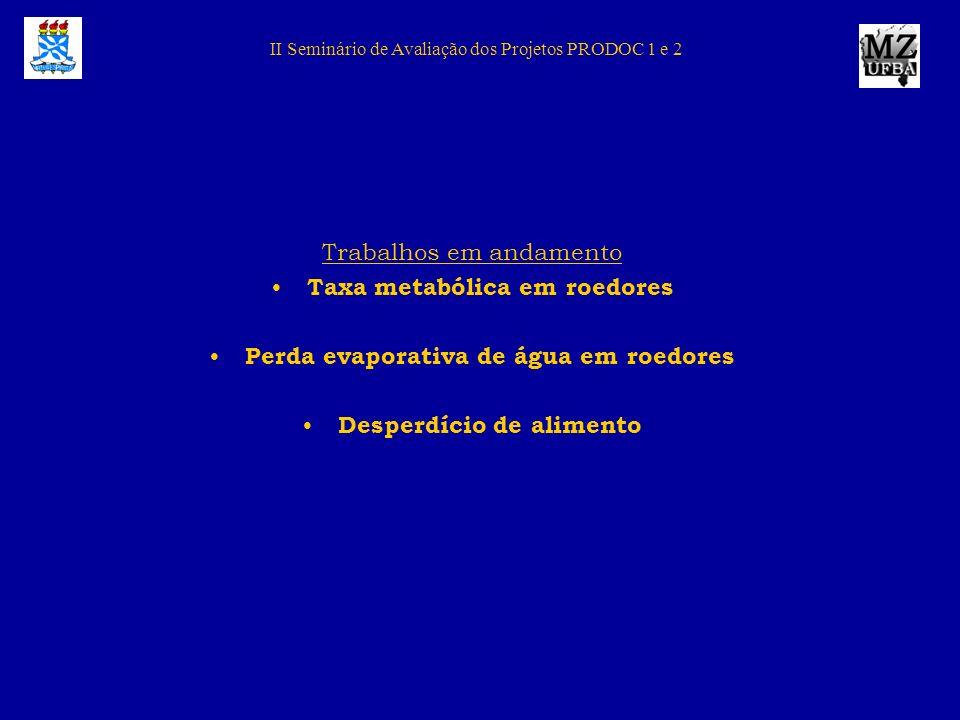 II Seminário de Avaliação dos Projetos PRODOC 1 e 2 Trabalhos em andamento Taxa metabólica em roedores Perda evaporativa de água em roedores Desperdíc