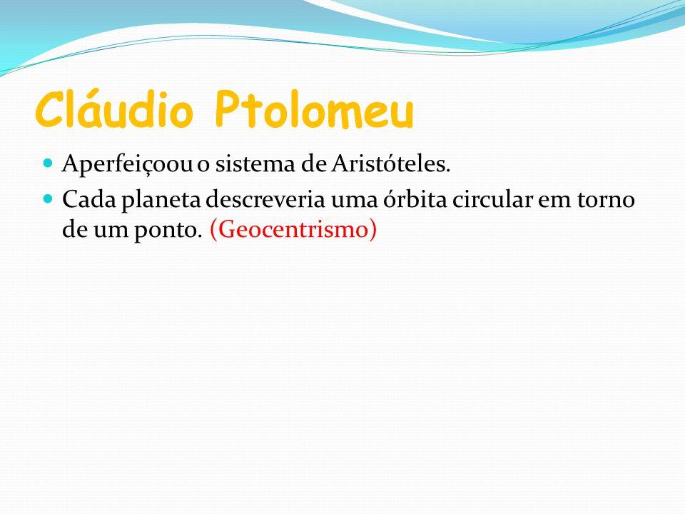 Cláudio Ptolomeu Aperfeiçoou o sistema de Aristóteles. Cada planeta descreveria uma órbita circular em torno de um ponto. (Geocentrismo)