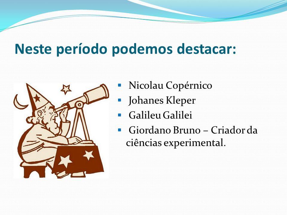 Neste período podemos destacar: Nicolau Copérnico Johanes Kleper Galileu Galilei Giordano Bruno – Criador da ciências experimental.