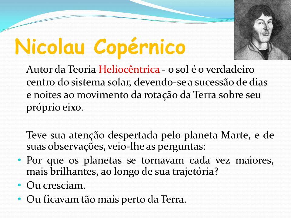 Nicolau Copérnico Autor da Teoria Heliocêntrica - o sol é o verdadeiro centro do sistema solar, devendo-se a sucessão de dias e noites ao movimento da
