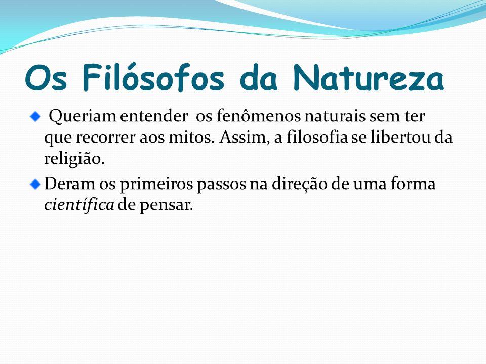 Os Filósofos da Natureza Queriam entender os fenômenos naturais sem ter que recorrer aos mitos. Assim, a filosofia se libertou da religião. Deram os p