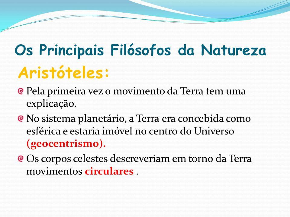 Os Principais Filósofos da Natureza Aristóteles: Pela primeira vez o movimento da Terra tem uma explicação. No sistema planetário, a Terra era concebi