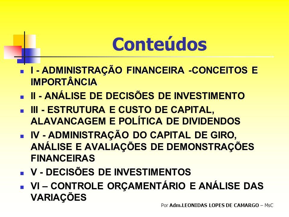 I - ADMINISTRAÇÃO FINANCEIRA CONCEITOS E IMPORTÂNCIA CONCEITOS E IMPORTÂNCIA Por Adm.LEONIDAS LOPES DE CAMARGO – MsC CONCEITOS BÁSICOS PONTOS IMPORTANTES DAS DECISÕES FINANCEIRAS CONSTITUIÇÃO DE EMPRESAS E DE CAPITAL EVOLUÇÃO DOS CONCEITOS DE ADMINISTRAÇÃO FINANCEIRA