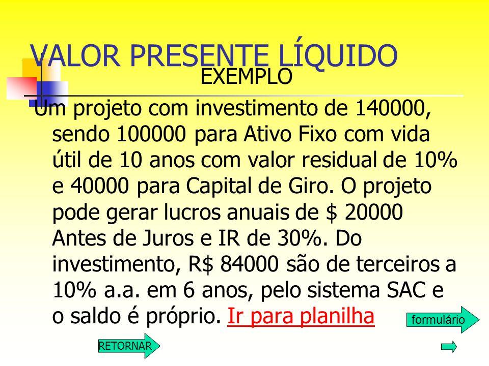 VALOR PRESENTE LÍQUIDO EXEMPLO Um projeto com investimento de 140000, sendo 100000 para Ativo Fixo com vida útil de 10 anos com valor residual de 10%
