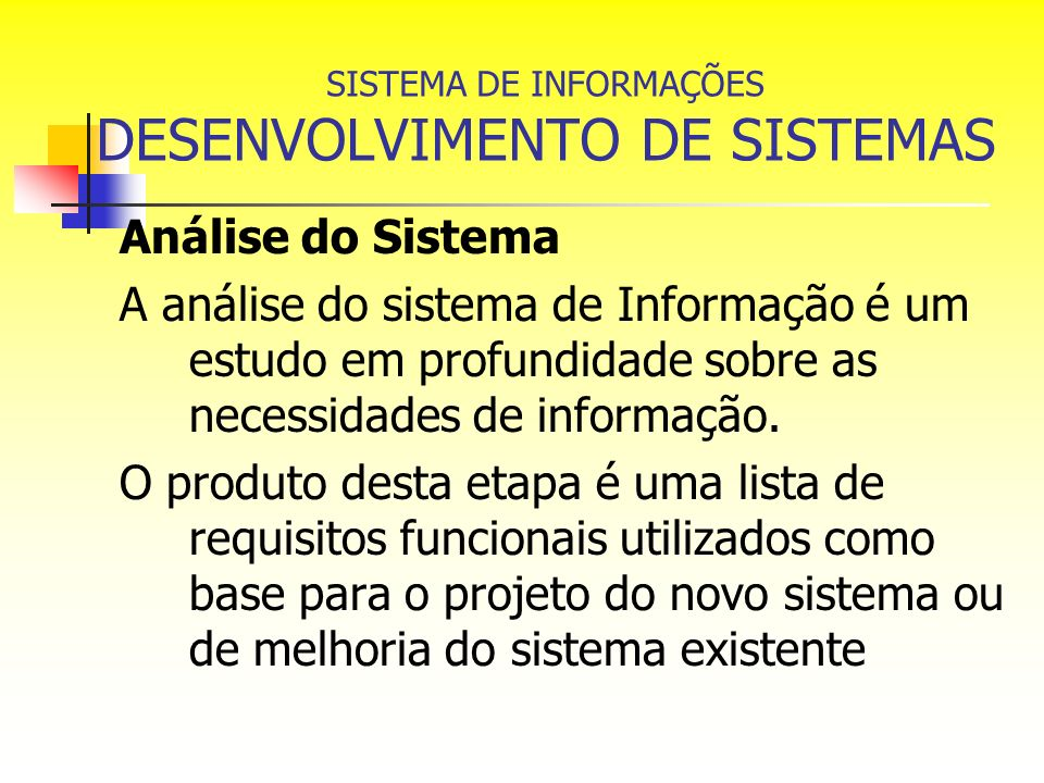 SISTEMA DE INFORMAÇÕES DESENVOLVIMENTO DE SISTEMAS Análise do Sistema A análise do sistema de Informação é um estudo em profundidade sobre as necessid