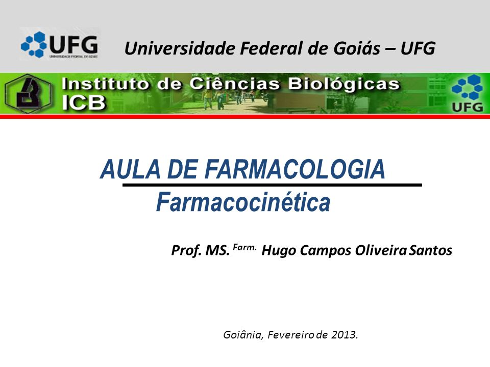 AULA DE FARMACOLOGIA Farmacocinética Prof. MS. Farm. Hugo Campos Oliveira Santos Goiânia, Fevereiro de 2013. Universidade Federal de Goiás – UFG