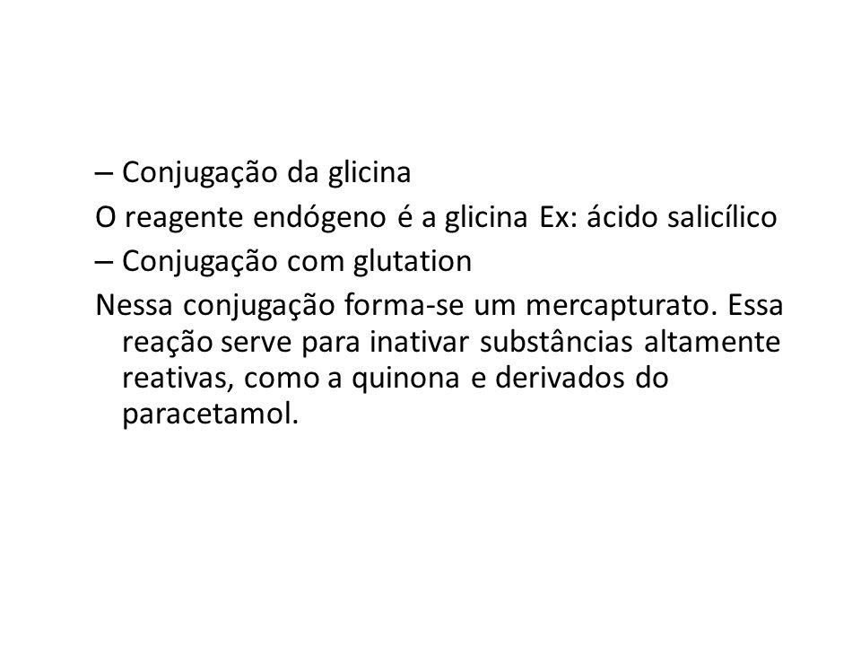 – Conjugação da glicina O reagente endógeno é a glicina Ex: ácido salicílico – Conjugação com glutation Nessa conjugação forma-se um mercapturato. Ess