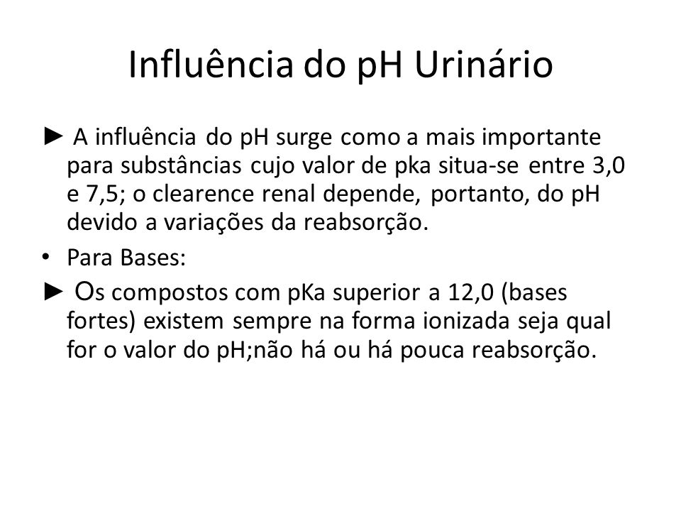 Influência do pH Urinário A influência do pH surge como a mais importante para substâncias cujo valor de pka situa-se entre 3,0 e 7,5; o clearence ren