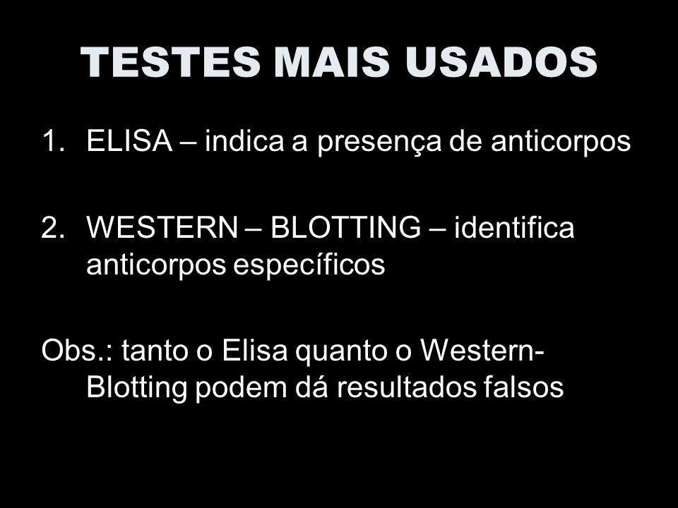TESTES MAIS USADOS 1.ELISA – indica a presença de anticorpos 2.WESTERN – BLOTTING – identifica anticorpos específicos Obs.: tanto o Elisa quanto o Western- Blotting podem dá resultados falsos