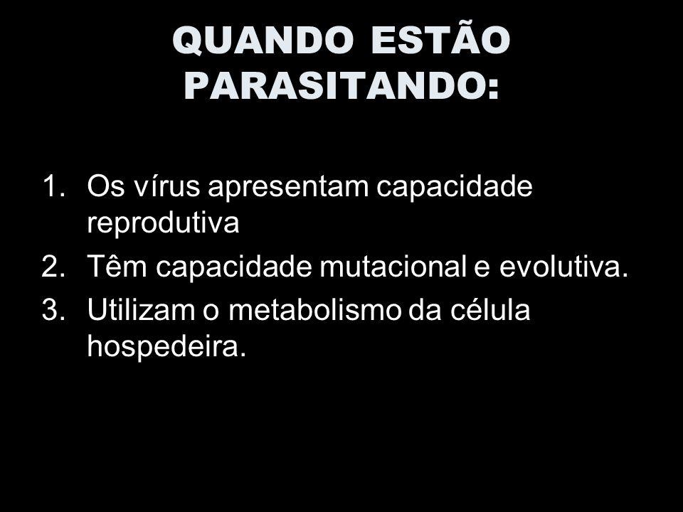 QUANDO ESTÃO PARASITANDO: 1.Os vírus apresentam capacidade reprodutiva 2.Têm capacidade mutacional e evolutiva.