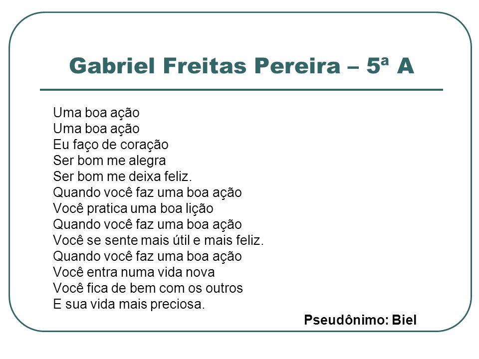 Gabriel Freitas Pereira – 5ª A Uma boa ação Eu faço de coração Ser bom me alegra Ser bom me deixa feliz. Quando você faz uma boa ação Você pratica uma