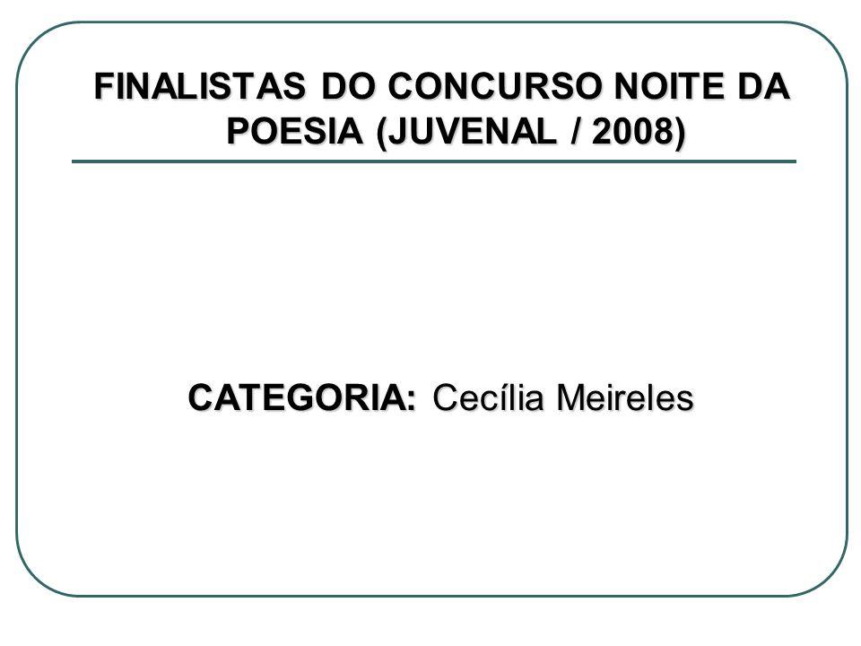 FINALISTAS DO CONCURSO NOITE DA POESIA (JUVENAL / 2008) CATEGORIA: Cecília Meireles