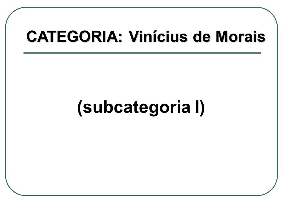 (subcategoria I) CATEGORIA: Vinícius de Morais