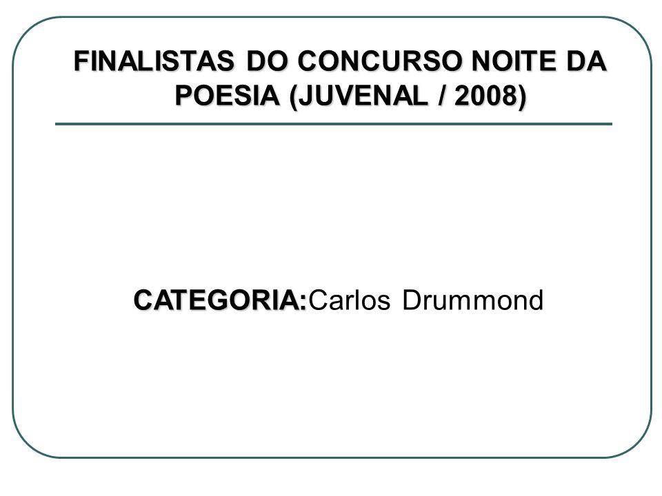 FINALISTAS DO CONCURSO NOITE DA POESIA (JUVENAL / 2008) CATEGORIA: CATEGORIA:Carlos Drummond