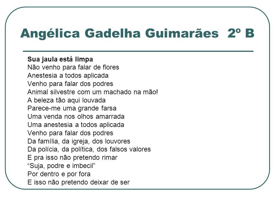 Angélica Gadelha Guimarães 2º B Sua jaula está limpa Não venho para falar de flores Anestesia a todos aplicada Venho para falar dos podres Animal silv