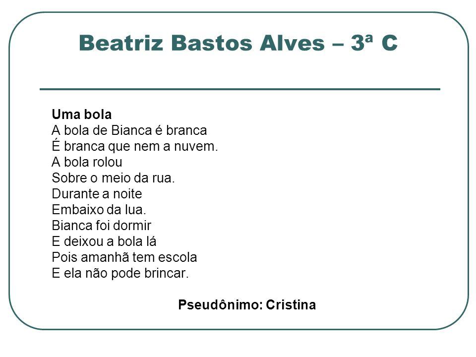 Beatriz Bastos Alves – 3ª C Uma bola A bola de Bianca é branca É branca que nem a nuvem. A bola rolou Sobre o meio da rua. Durante a noite Embaixo da