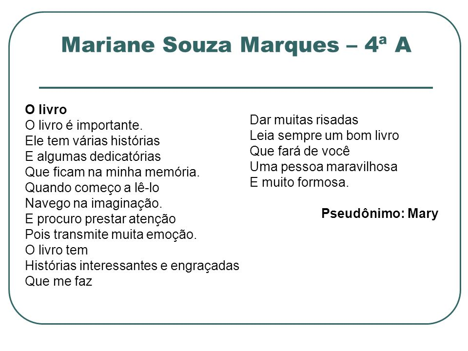 Mariane Souza Marques – 4ª A O livro O livro é importante. Ele tem várias histórias E algumas dedicatórias Que ficam na minha memória. Quando começo a
