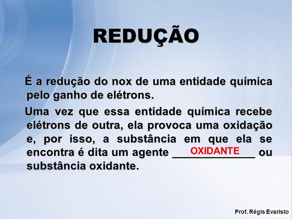 Prof. Régis Evaristo REDUÇÃO É a redução do nox de uma entidade química pelo ganho de elétrons. Uma vez que essa entidade química recebe elétrons de o