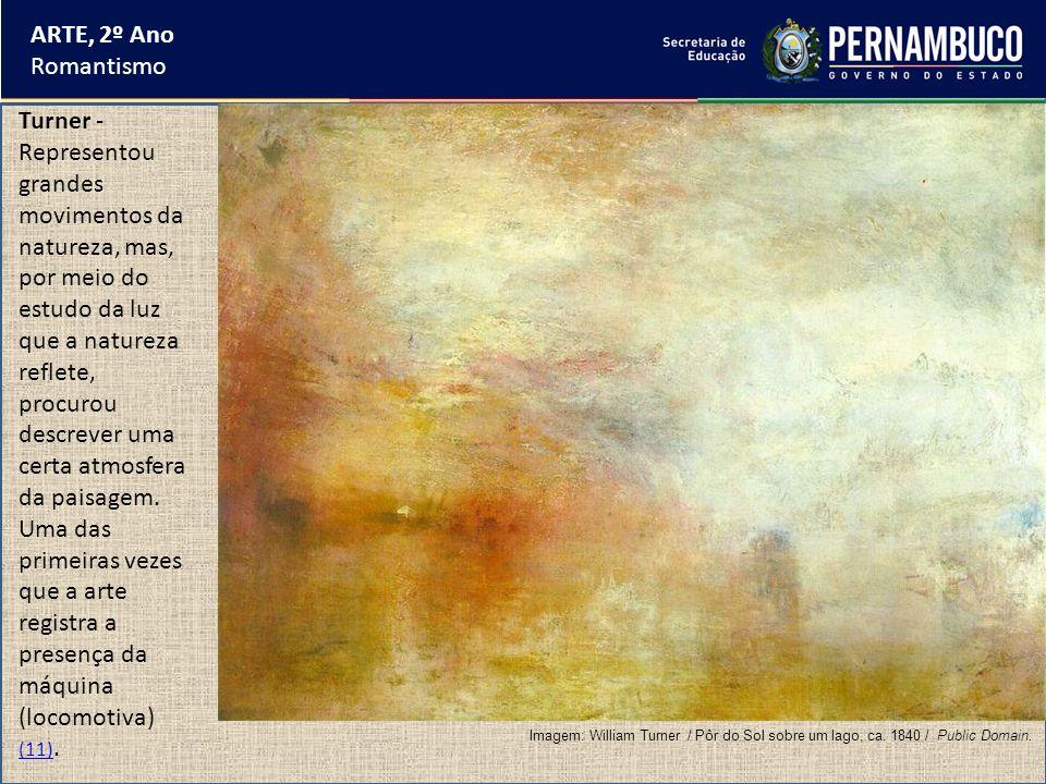 ARTE, 2º Ano Romantismo Turner - Representou grandes movimentos da natureza, mas, por meio do estudo da luz que a natureza reflete, procurou descrever