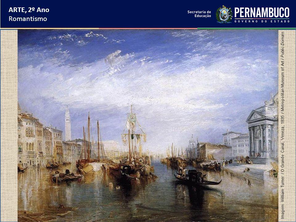 ARTE, 2º Ano Romantismo Imagem: William Turner / O Grande Canal, Veneza, 1835 / Metropolitan Museum of Art / Public Domain.