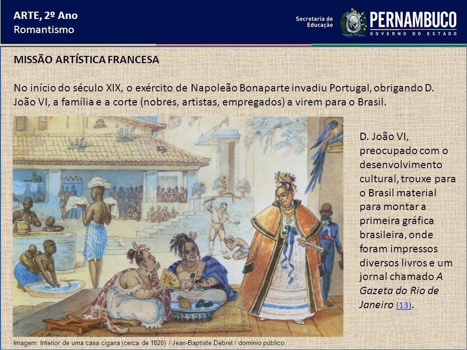 ARTE, 2º Ano Romantismo MISSÃO ARTÍSTICA FRANCESA No início do século XIX, o exército de Napoleão Bonaparte invadiu Portugal, obrigando D. João VI, a