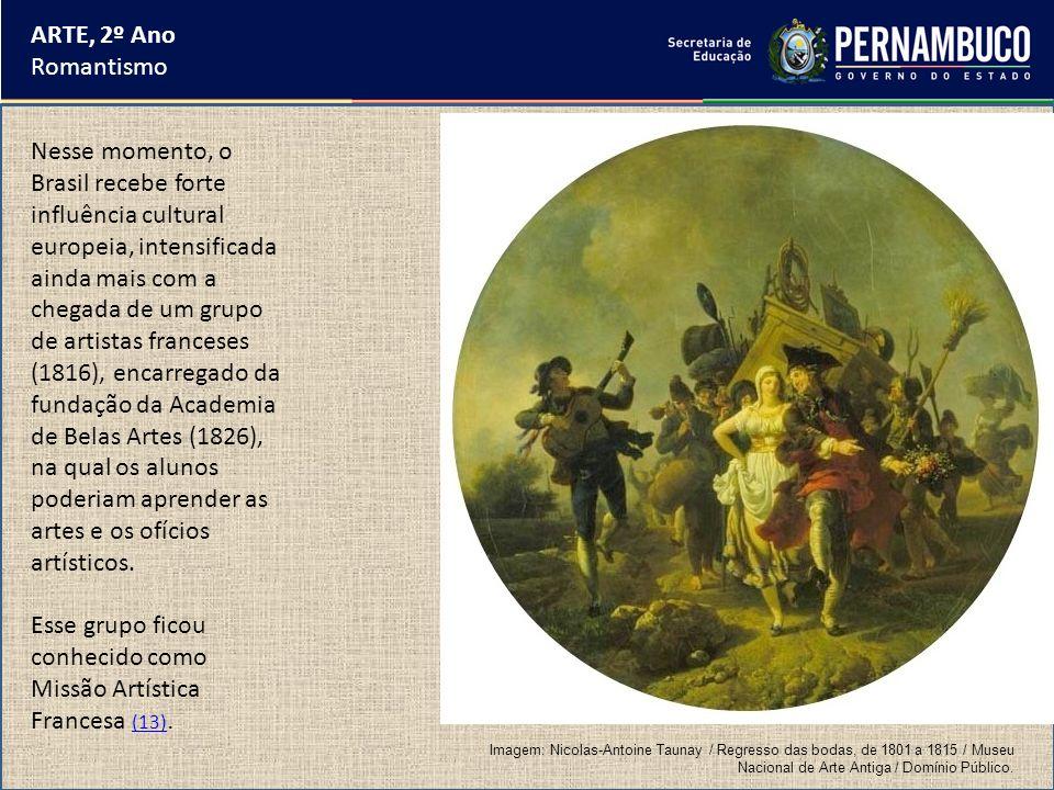 ARTE, 2º Ano Romantismo Nesse momento, o Brasil recebe forte influência cultural europeia, intensificada ainda mais com a chegada de um grupo de artis