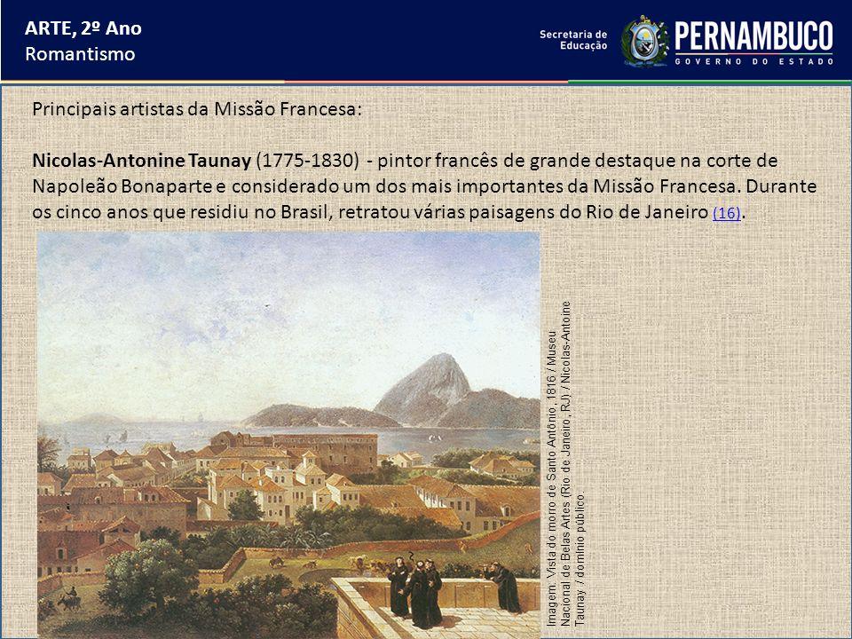 ARTE, 2º Ano Romantismo Principais artistas da Missão Francesa: Nicolas-Antonine Taunay (1775-1830) - pintor francês de grande destaque na corte de Na