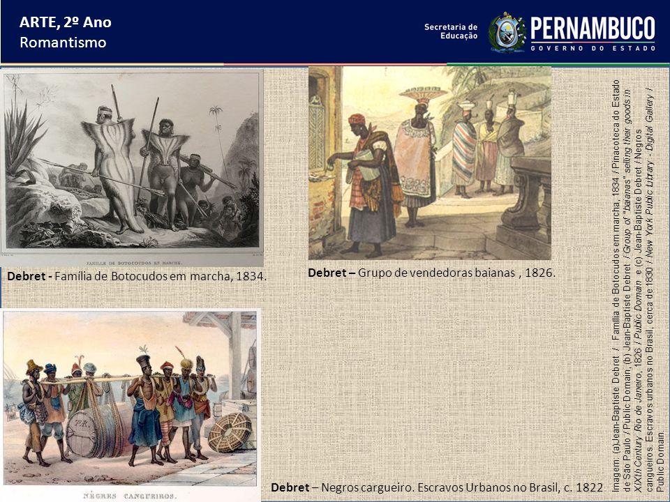 ARTE, 2º Ano Romantismo Debret - Família de Botocudos em marcha, 1834. Debret – Grupo de vendedoras baianas, 1826. Debret – Negros cargueiro. Escravos
