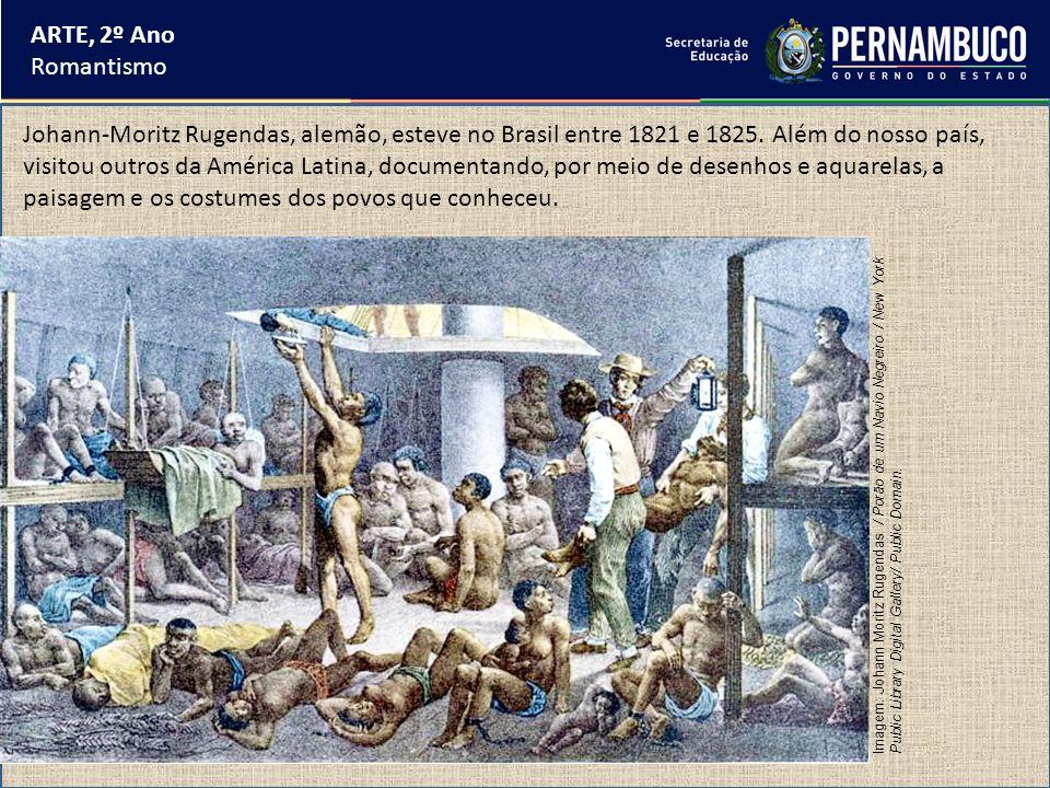 ARTE, 2º Ano Romantismo Johann-Moritz Rugendas, alemão, esteve no Brasil entre 1821 e 1825. Além do nosso país, visitou outros da América Latina, docu