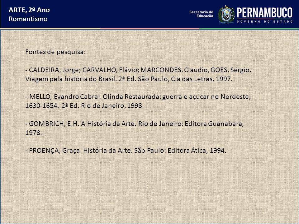 ARTE, 2º Ano Romantismo Fontes de pesquisa: - CALDEIRA, Jorge; CARVALHO, Flávio; MARCONDES, Claudio, GOES, Sérgio. Viagem pela história do Brasil. 2ª