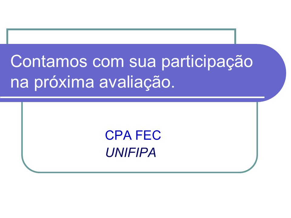 Contamos com sua participação na próxima avaliação. CPA FEC UNIFIPA