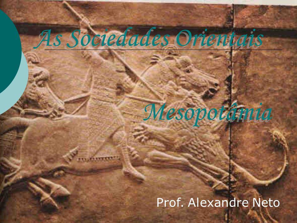 As Sociedades Orientais Prof. Alexandre Neto Mesopotâmia