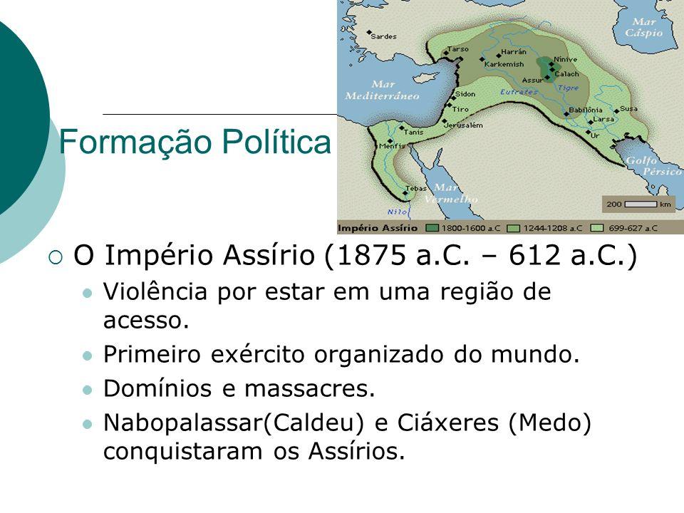 Formação Política O Império Assírio (1875 a.C. – 612 a.C.) Violência por estar em uma região de acesso. Primeiro exército organizado do mundo. Domínio