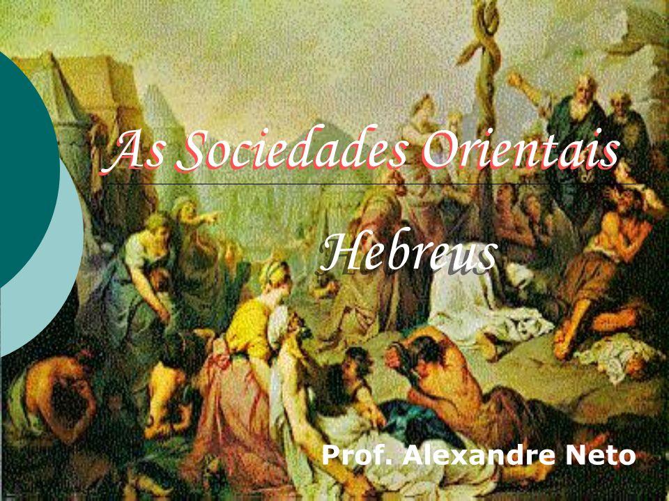 As Sociedades Orientais Prof. Alexandre Neto As Sociedades Orientais Hebreus