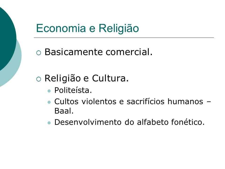 Economia e Religião Basicamente comercial. Religião e Cultura. Politeísta. Cultos violentos e sacrifícios humanos – Baal. Desenvolvimento do alfabeto