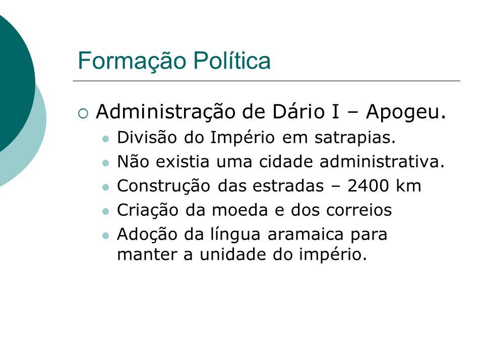 Formação Política Administração de Dário I – Apogeu. Divisão do Império em satrapias. Não existia uma cidade administrativa. Construção das estradas –