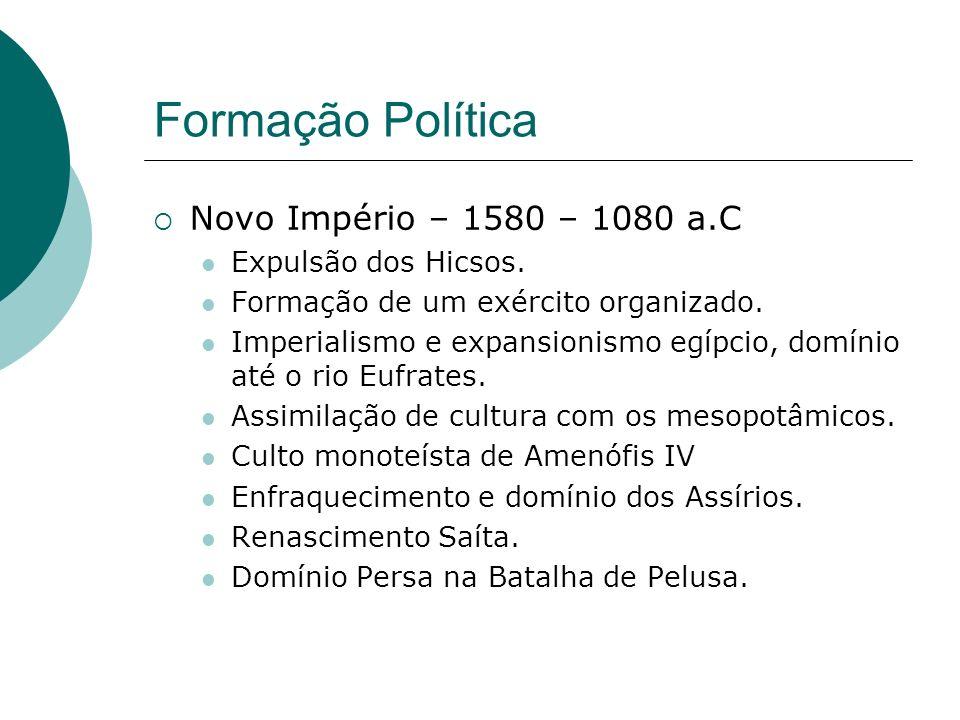 Formação Política Novo Império – 1580 – 1080 a.C Expulsão dos Hicsos. Formação de um exército organizado. Imperialismo e expansionismo egípcio, domíni