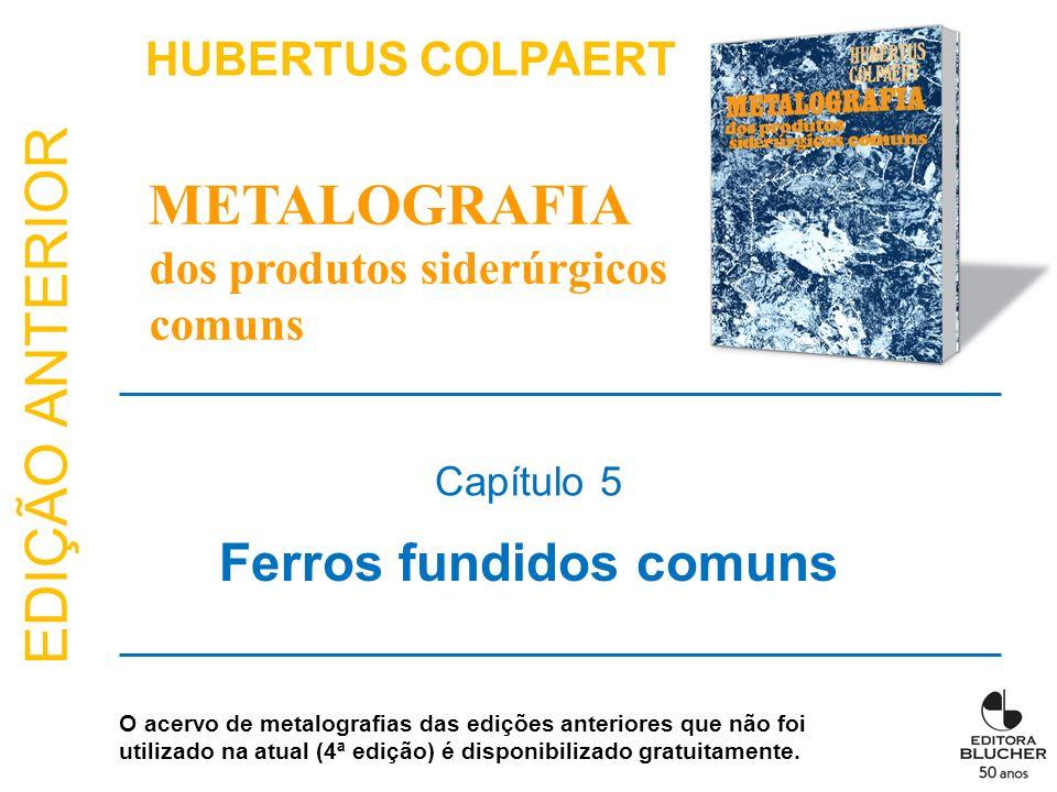 EDIÇÃO ANTERIOR Ferros fundidos comuns Capítulo 5 HUBERTUS COLPAERT METALOGRAFIA dos produtos siderúrgicos comuns O acervo de metalografias das ediçõe