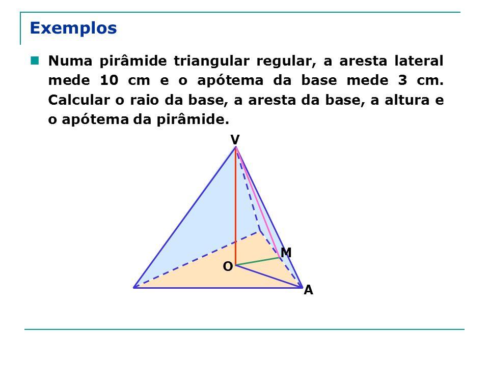 Exemplos Numa pirâmide triangular regular, a aresta lateral mede 10 cm e o apótema da base mede 3 cm. Calcular o raio da base, a aresta da base, a alt