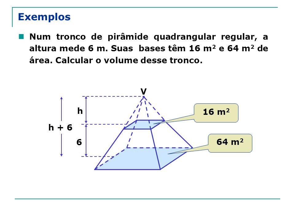 Exemplos Num tronco de pirâmide quadrangular regular, a altura mede 6 m. Suas bases têm 16 m 2 e 64 m 2 de área. Calcular o volume desse tronco. 6 V h