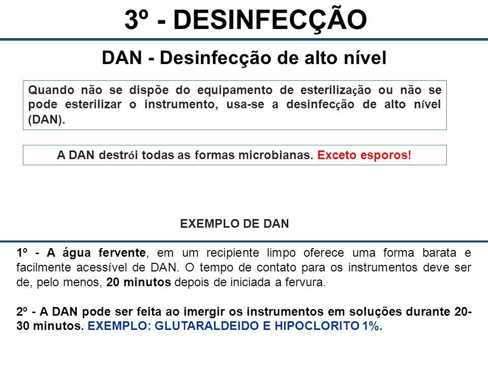 3º - DESINFECÇÃO DAN - Desinfecção de alto nível Quando não se dispõe do equipamento de esteriliza ç ão ou não se pode esterilizar o instrumento, usa-se a desinfec ç ão de alto n í vel (DAN).