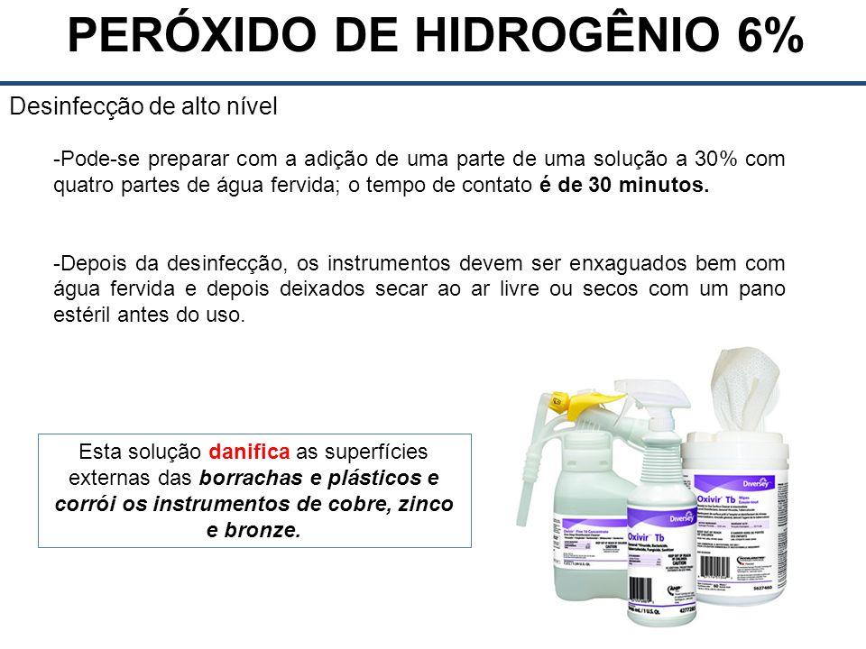 PERÓXIDO DE HIDROGÊNIO 6% Desinfecção de alto nível -Pode-se preparar com a adição de uma parte de uma solução a 30% com quatro partes de água fervida; o tempo de contato é de 30 minutos.