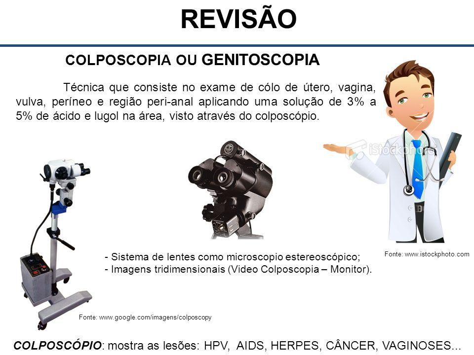 Fonte: www.istockphoto.com REVISÃO COLPOSCOPIA OU GENITOSCOPIA COLPOSCÓPIO: mostra as lesões: HPV, AIDS, HERPES, CÂNCER, VAGINOSES...