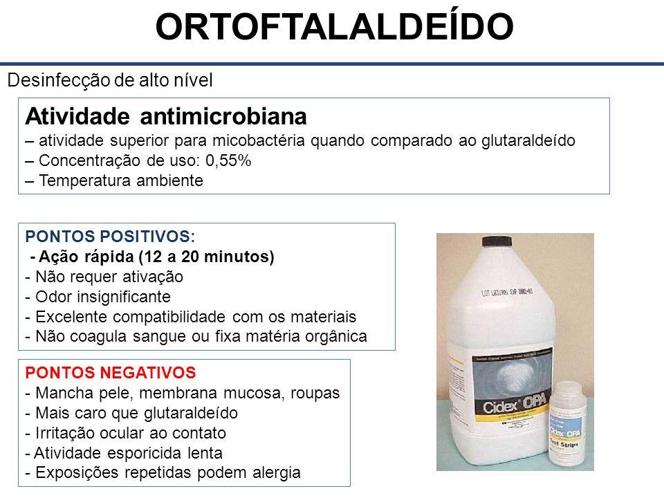 ORTOFTALALDEÍDO Desinfecção de alto nível Atividade antimicrobiana – atividade superior para micobactéria quando comparado ao glutaraldeído – Concentração de uso: 0,55% – Temperatura ambiente PONTOS POSITIVOS: - Ação rápida (12 a 20 minutos) - Não requer ativação - Odor insignificante - Excelente compatibilidade com os materiais - Não coagula sangue ou fixa matéria orgânica PONTOS NEGATIVOS - Mancha pele, membrana mucosa, roupas - Mais caro que glutaraldeído - Irritação ocular ao contato - Atividade esporicida lenta - Exposições repetidas podem alergia