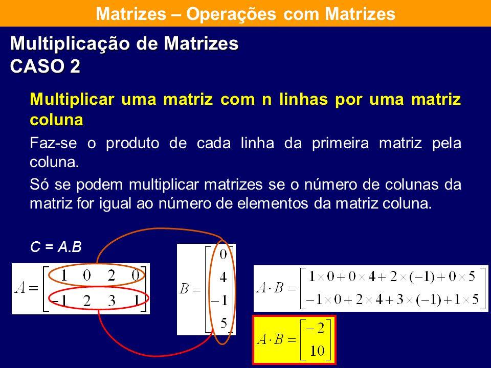 Multiplicação de Matrizes CASO 1 Multiplicar uma matriz linha por uma matriz coluna Só se podem multiplicar matrizes se o número de colunas de A for i